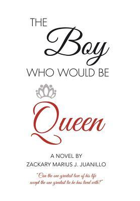 The Boy Who Would Be Queen: Can the One Greatest Love of His Life Accept the One Greatest Lie He Has Lived With?