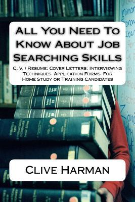 All You Need to Know about Job Searching Skills: C. V. / Resume: Cover Letters: Interviewing Techniques Application Forms for Home Study or Training Candidates
