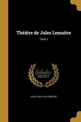 Theatre de Jules Lemaitre; Tome 3