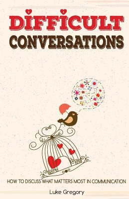 Difficult Conversations: How to Discuss What Matters Most in Communication. Coping with Difficult People and Moments in Life