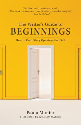 The Writer's Guide to Beginnings: How to Craft Story Openings That Impress Agents, Engage Editors, and Captivate Readers