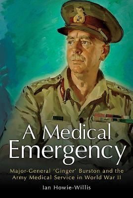 A Medical Emergency: Major-General 'Ginger' Burston and the Army Medical Service in World War II