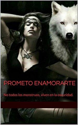 Prometo Enamorarte: No todos los monstruos, viven en la oscuridad.