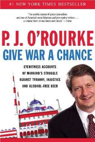Ebook Give War a Chance: Eyewitness Accounts of Mankind's Struggle Against Tyranny, Injustice, and Alcohol-Free Beer by P.J. O'Rourke PDF!