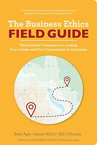 The Business Ethics Field Guide: The Essential Companion to Leading Your Career and Your Company to Greatness