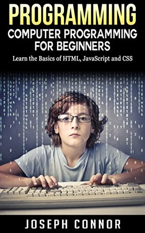 Programming: Computer Programming For Beginners: Learn The Basics Of HTML5, JavaScript, & CSS - 4th Edition (IT Starter Series)