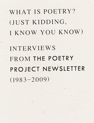 What is Poetry? (Just kidding, I know you know): Interviews from The Poetry Project Newsletter (1983 - 2009)