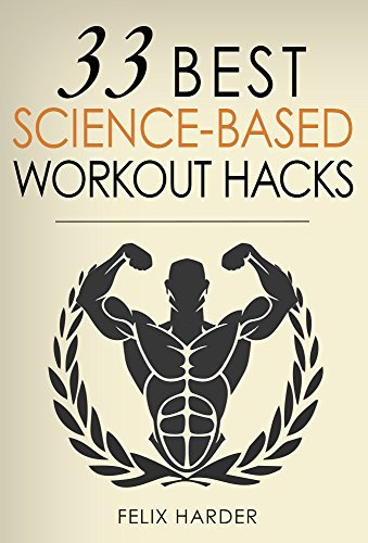 Workout: 33 Best Science-Based Workout Hacks: Simple Tricks To Gaining More Muscle By Training & Dieting More Efficiently (Workout Routines, Workout Books, ... For Beginners) (Bodybuilding Series Book 7)