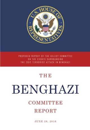 The Benghazi Committee Report: Proposed Report of the Select Committee on the Events Surrounding the 2012 Terrorist Attack in Benghazi