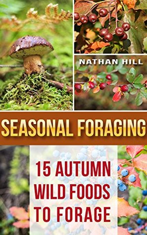 Seasonal Foraging: 15 Autumn Wild Foods to Forage: (Edible Wild Plants, Four Season Harvest, Foraging)