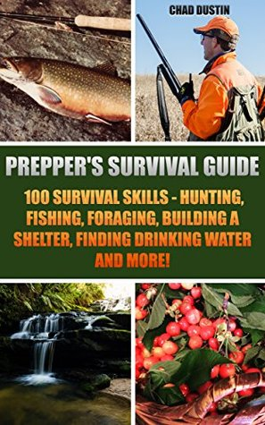 Prepper's Survival Guide: 100 Survival Skills - Hunting, Fishing, Foraging, Building a Shelter, Finding Drinking Water And More!: