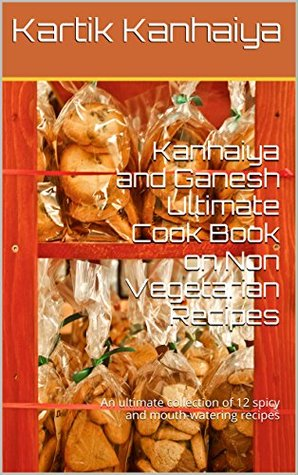 Kanhaiya and Ganesh Ultimate Cook Book on Non Vegetarian Recipes: An ultimate collection of 12 spicy and mouth-watering recipes