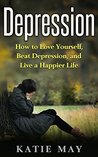 Depression: How to Love Yourself, Beat Depression, and Live a Happier Life