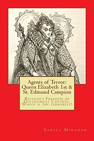 Agents of Terror: Queen Elizabeth 1st & St. Edmund Campion: Religious Freedom or Government Control. Which is the terrorist?