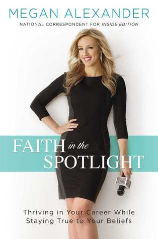Faith in the Spotlight: Thriving in Your Career While Staying True to Your Beliefs by Megan  Alexander