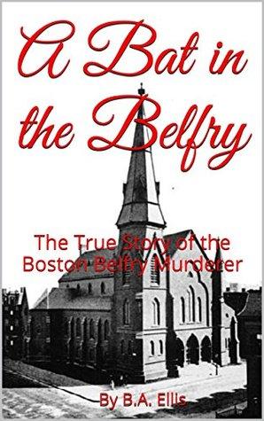 A Bat in the Belfry: The True Story of the Boston Belfry Murderer