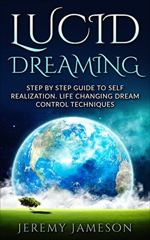 Lucid Dreaming: Step by Step Guide To Self-Realization. Life Changing Dream Control Techniques