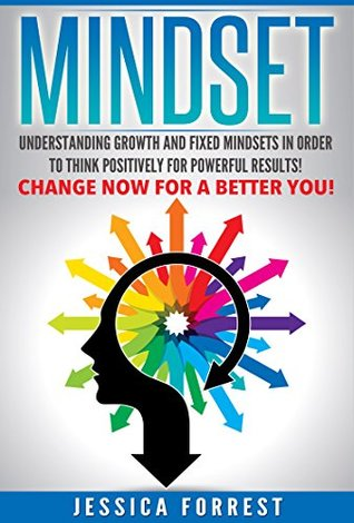 Mindset: Understanding Growth and Fixed Mindsets In Order to Think Positively for Powerful Results! Change Now for a Better You! (Positive Thinking, Changing ... Understanding Thought Process Book 1)