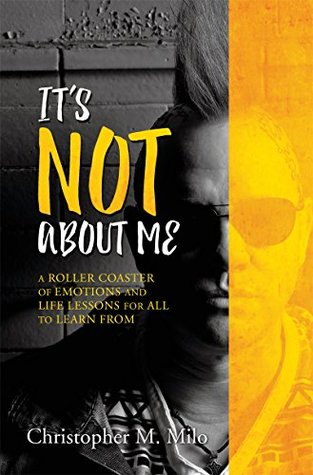 IT'S NOT ABOUT ME: A ROLLER COASTER OF EMOTIONS AND LIFE LESSONS FOR ALL TO LEARN FROM