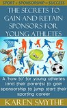 The Secrets To Gain And Retain Sponsors For Young Athletes: A 'how to' for young athletes (and their parents) to gain sponsorship to jump start their sporting career.