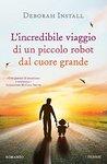 L'incredibile viaggio di un piccolo robot dal cuore grande by Deborah Install