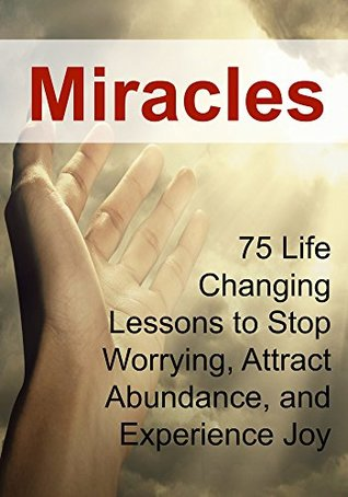 Miracles: 75 Life Changing Lessons to Stop Worrying, Attract Abundance, and Experience Joy: (Miracles, The Secret, Law of Attraction)