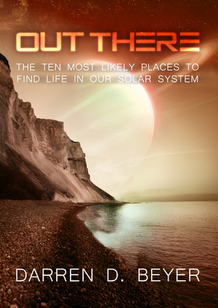 Out There - The Ten Most Likely Places to Find Life in Our So... by Darren Beyer