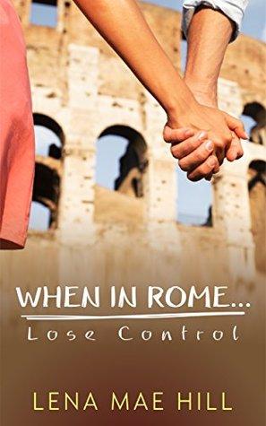 When In Rome...Lose Control by Lena Mae Hill