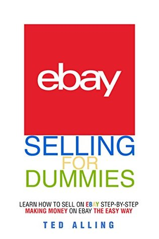 eBay Selling for Dummies - Learn How to Sell on eBay Step-by-Step: Making Money on eBay The Easy Way