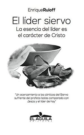 El Lider Siervo: La escencia de un lider es el caracter de Cristo