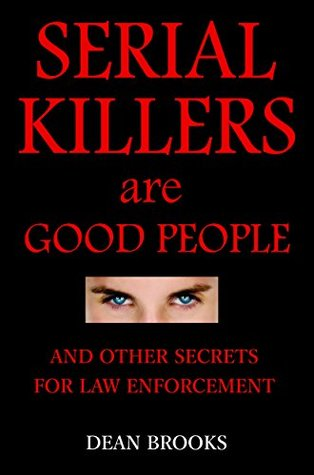 Serial Killers Are Good People: and other secrets for law enforcement