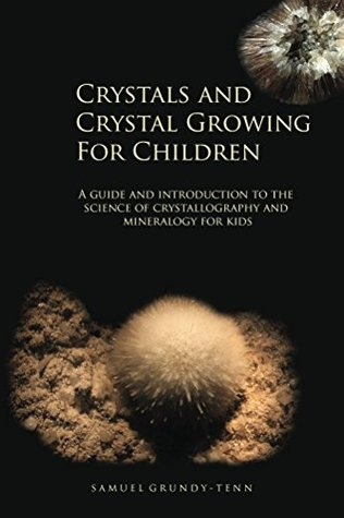 Crystals and Crystal Growing For Children: A guide and introduction to the science of crystallography and mineralogy for kids (Earth Sciences, Geology and Geochemistry for Young People Book 1)
