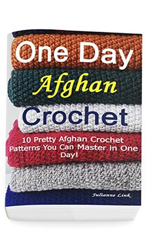 One Day Afghan Crochet: 10 Pretty Afghan Crochet Patterns You Can Master in One Day!