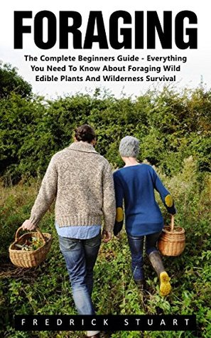 Foraging: The Complete Beginners Guide - Everything You Need To Know About Foraging Wild Edible Plants And Wilderness Survival!