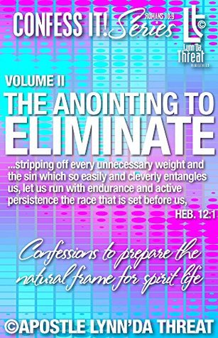 The Anointing to Eliminate©: Confessions to prepare the natural frame for spirit life. (Confess It! Series Book 2)