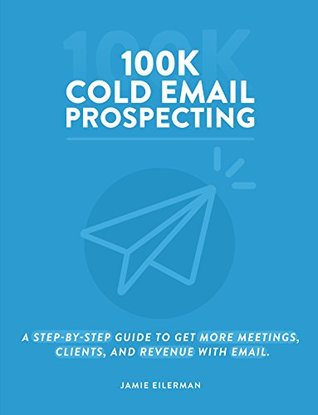 100K Cold Email Prospecting: A Step-By-Step Guide To Get More Meetings, Clients, And Revenue With Email
