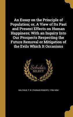 An Essay on the Principle of Population; Or, a View of Its Past and Present Effects on Human Happiness; With an Inquiry Into Our Prospects Respecting the Future Removal or Mitigation of the Evils Which It Occasions