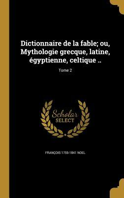 Dictionnaire de La Fable; Ou, Mythologie Grecque, Latine, Egyptienne, Celtique ..; Tome 2