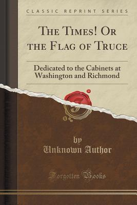 The Times! or the Flag of Truce: Dedicated to the Cabinets at Washington and Richmond