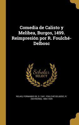 Comedia de Calisto y Melibea, Burgos, 1499. Reimpresion Por R. Foulche-Delbosc
