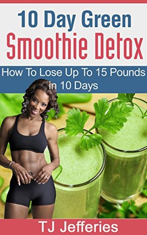 10 Day Green Smoothie Detox: How To Lose Up To 15 Pounds In 10 Days