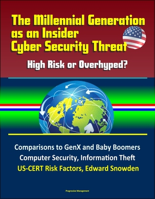 The Millennial Generation as an Insider Cyber Security Threat: High Risk or Overhyped? Comparisons to GenX and Baby Boomers, Computer Security, Information Theft, US-CERT Risk Factors, Edward Snowden