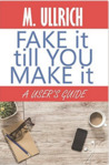 Fake It Till You Make It by M. Ullrich