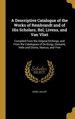 A Descriptive Catalogue of the Works of Rembrandt and of His Scholars, Bol, Livens, and Van Vliet: Compiled from the Original Etchings, and from the Catalogues of de Burgy, Gersaint, Helle and Glomy, Marcus, and Yver