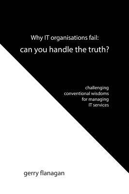 Why It Organisations Fail: Can You Handle the Truth: Challenging Conventional Wisdoms for Managing It Services