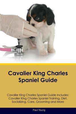 Cavalier King Charles Spaniel Guide Cavalier King Charles Spaniel Guide Includes: Cavalier King Charles Spaniel Training, Diet, Socializing, Care, Grooming, Breeding and More