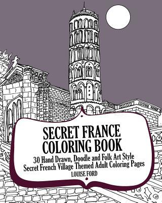 Secret France Coloring Book: 30 Hand Drawn, Doodle and Folk Art Style Secret French Village Themed Adult Coloring Pages