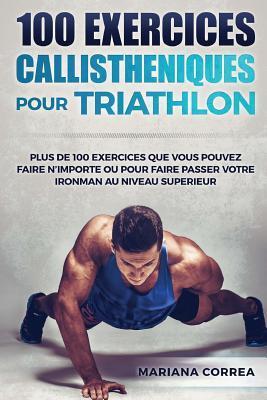 100 Exercices Callistheniques Pour Triathlon: Plus de 100 Exercices Que Vous Pouvez Faire N Importe Ou Pour Faire Passer Votre Ironman Au Niveau Superieur par Mariana Correa