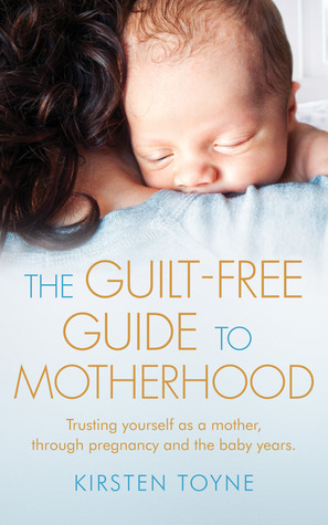 The Guilt-Free Guide To Motherhood: Trusting yourself as a mother, through pregnancy and the baby years.