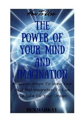 How to Use the Power of Your Mind and Imagination: Strategic Steps to Using Your Mind and Imagination to Live the Life of Your Dream
